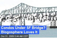 Condos Under SF Bridge? Blogosphere Loves It