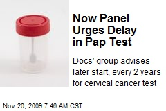 Now Panel Urges Delay in Pap Test