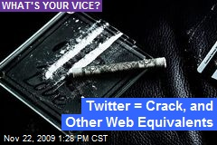 Twitter = Crack, and Other Web Equivalents
