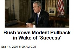 Bush Vows Modest Pullback in Wake of 'Success'