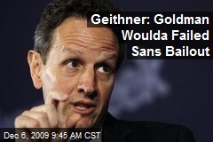 Geithner: Goldman Woulda Failed Sans Bailout