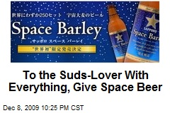 To the Suds-Lover With Everything, Give Space Beer