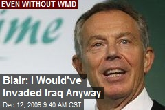 Blair: I Would've Invaded Iraq Anyway