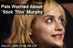 Pals Worried About 'Stick Thin' Murphy