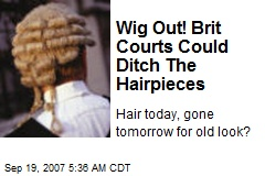 Wig Out! Brit Courts Could Ditch The Hairpieces