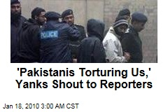 'Pakistanis Torturing Us,' Yanks Shout to Reporters