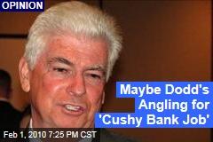 Maybe Dodd's Angling for 'Cushy Bank Job'