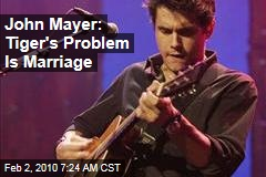John Mayer: Tiger's Problem Is Marriage