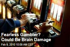 Fearless Gambler? Could Be Brain Damage