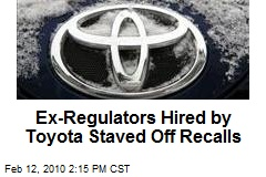 Ex-Regulators Hired by Toyota Staved Off Recalls