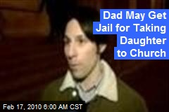 Dad May Get Jail for Taking Daughter to Church