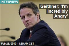 Geithner: 'I'm Incredibly Angry'