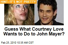 Guess What Courtney Love Wants to Do to John Mayer?