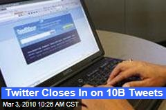 Twitter Closes In on 10B Tweets