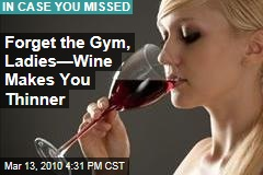 Forget the Gym, Ladies—Wine Makes You Thinner