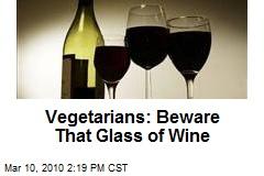 Vegetarians: Beware That Glass of Wine