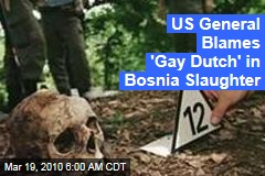US General Blames 'Gay Dutch' in Bosnia Slaughter