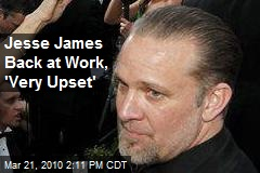 Jesse James Back at Work, 'Very Upset'