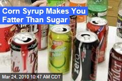 Corn Syrup Makes You Fatter Than Sugar