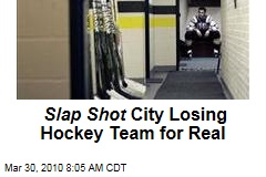 Slap Shot City Losing Hockey Team for Real