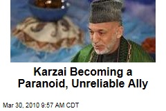 Karzai Becoming a Paranoid, Unreliable Ally