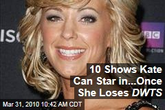 10 Shows Kate Can Star in...Once She Loses DWTS