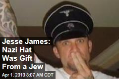 Jesse James: Nazi Hat Was Gift From a Jew