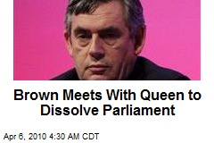 Brown Meets With Queen to Dissolve Parliament