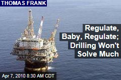 Regulate, Baby, Regulate; Drilling Won't Solve Much