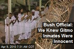 Bush Official: We Knew Gitmo Inmates Were Innocent