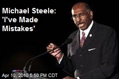 Michael Steele: 'I've Made Mistakes'