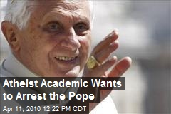Atheist Academic Wants to Arrest the Pope