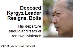 Deposed Kyrgyz Leader Resigns, Bolts