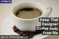 Keep That Designer Coffee Away From Me