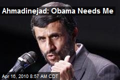 Ahmadinejad: Obama Needs Me
