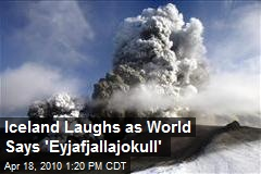 Iceland Laughs as World Says 'Eyjafjallajokull'