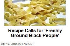 Recipe Calls for 'Freshly Ground Black People'