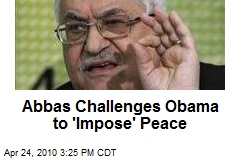 Abbas Challenges Obama to 'Impose' Peace