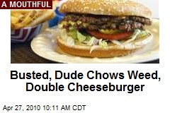 Busted, Dude Chows Weed, Double Cheeseburger