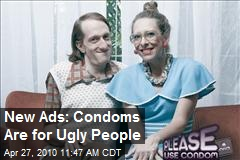 New Ads: Condoms Are for Ugly People