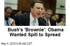 Bush's 'Brownie': Obama Wanted Spill to Spread