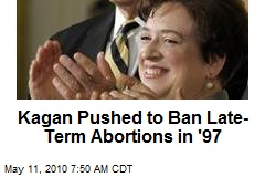 Kagan Pushed to Ban Late-Term Abortions in '97