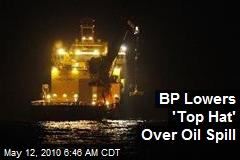 BP Lowers 'Top Hat' Over Oil Spill