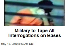 Military to Tape All Interrogations on Bases