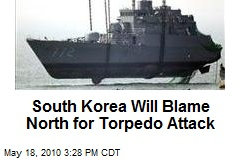 South Korea Will Blame North for Torpedo Attack