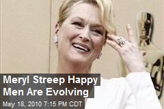 Meryl Streep Happy Men Are Evolving