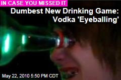 Dumbest New Drinking Game: Vodka 'Eyeballing'