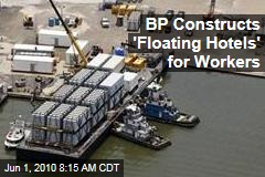 BP Constructs 'Floating Hotels' for Workers