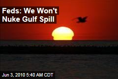 Feds: We Won't Nuke Gulf Spill