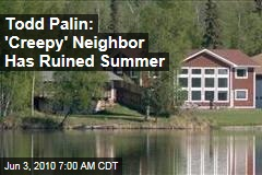 Todd Palin: 'Creepy' Neighbor Has Ruined Summer